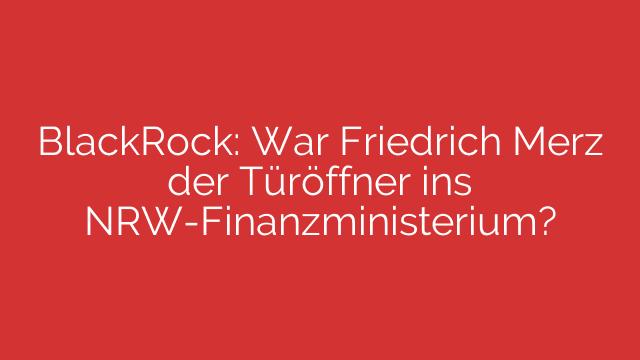 BlackRock: War Friedrich Merz der Türöffner ins NRW-Finanzministerium?