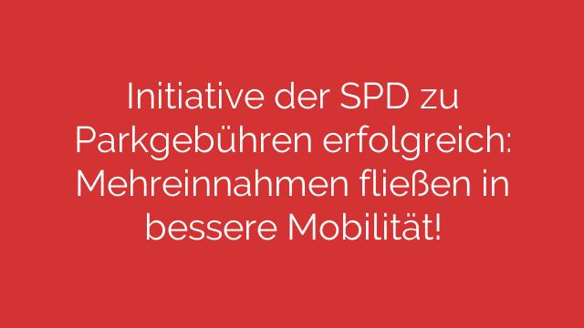 Initiative der SPD zu Parkgebühren erfolgreich: Mehreinnahmen fließen in bessere Mobilität!