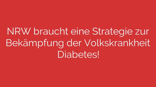 NRW braucht eine Strategie zur Bekämpfung der Volkskrankheit Diabetes!