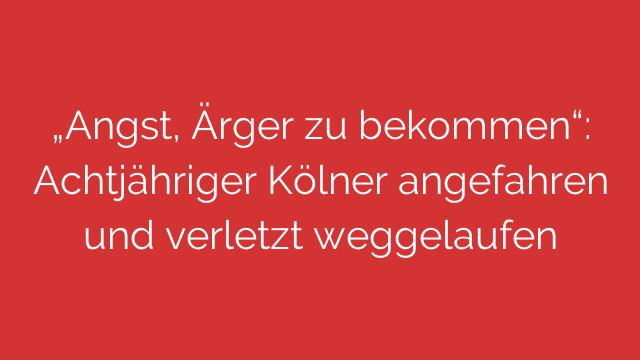 """""""Angst, Ärger zu bekommen"""": Achtjähriger Kölner angefahren und verletzt weggelaufen"""