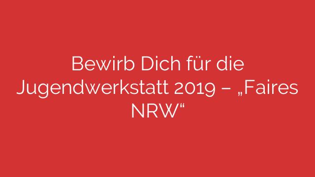 """Bewirb Dich für die Jugendwerkstatt 2019 – """"Faires NRW"""""""
