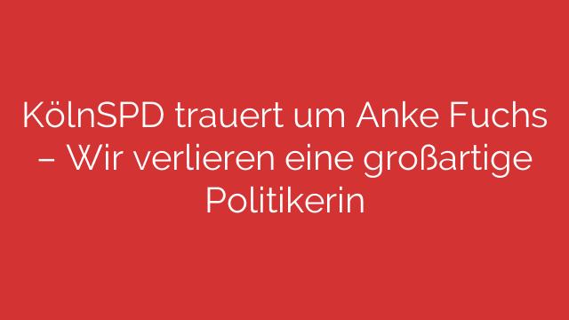 KölnSPD trauert um Anke Fuchs – Wir verlieren eine großartige Politikerin