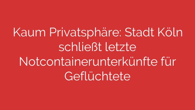 Kaum Privatsphäre: Stadt Köln schließt letzte Notcontainerunterkünfte für Geflüchtete
