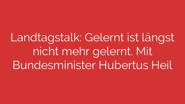 Landtagstalk: Gelernt ist längst nicht mehr gelernt. Mit Bundesminister Hubertus Heil