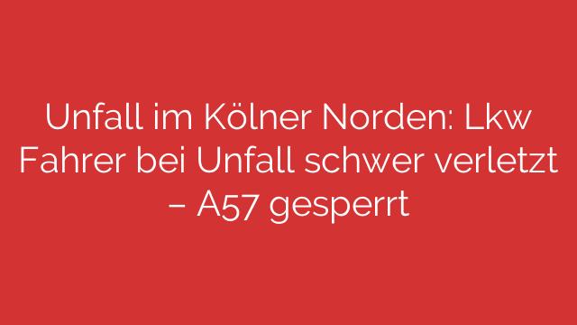 Unfall im Kölner Norden: Lkw Fahrer bei Unfall schwer verletzt – A57 gesperrt