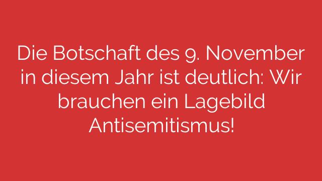 Die Botschaft des 9. November in diesem Jahr ist deutlich: Wir brauchen ein Lagebild Antisemitismus!