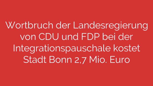 Wortbruch der Landesregierung von CDU und FDP bei der Integrationspauschale kostet Stadt Bonn 2,7 Mio. Euro