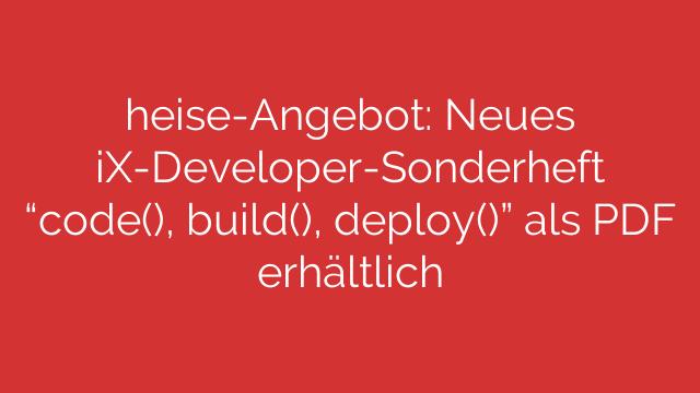 """heise-Angebot: Neues iX-Developer-Sonderheft """"code(), build(), deploy()"""" als PDF erhältlich"""