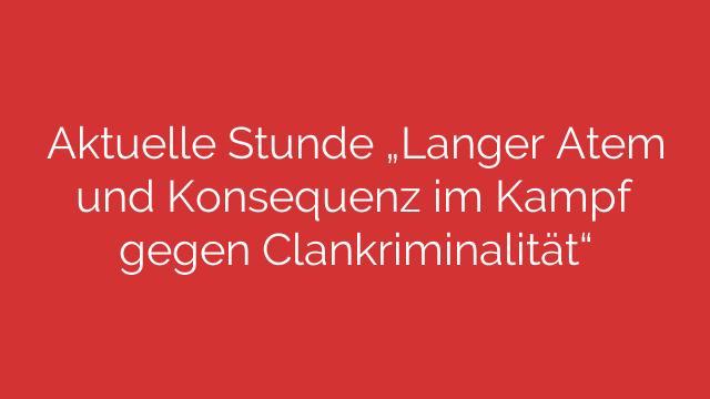 """Aktuelle Stunde """"Langer Atem und Konsequenz im Kampf gegen Clankriminalität"""""""