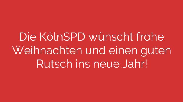 Die KölnSPD wünscht frohe Weihnachten und einen guten Rutsch ins neue Jahr!