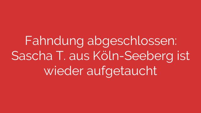 Fahndung abgeschlossen: Sascha T. aus Köln-Seeberg ist wieder aufgetaucht