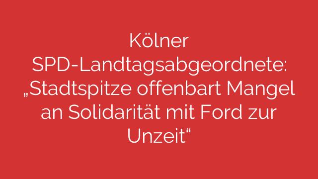 """Kölner SPD-Landtagsabgeordnete: """"Stadtspitze offenbart Mangel an Solidarität mit Ford zur Unzeit"""""""