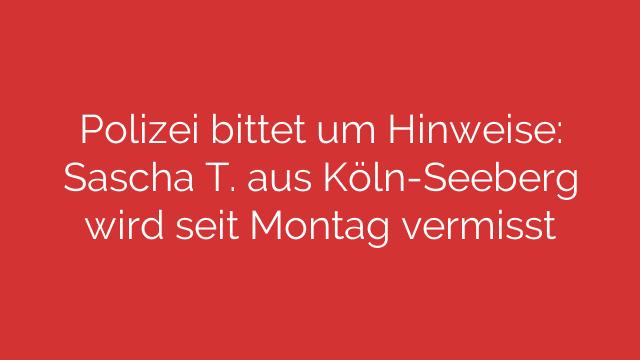 Polizei bittet um Hinweise: Sascha T. aus Köln-Seeberg wird seit Montag vermisst