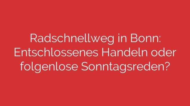 Radschnellweg in Bonn: Entschlossenes Handeln oder folgenlose Sonntagsreden?