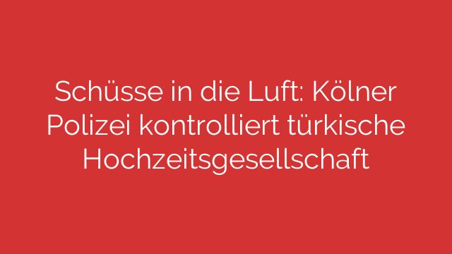Schüsse in die Luft: Kölner Polizei kontrolliert türkische Hochzeitsgesellschaft