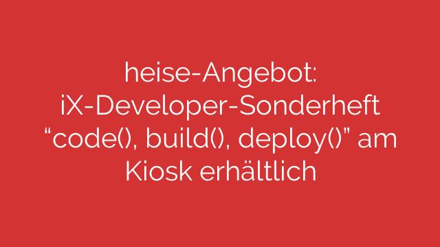 """heise-Angebot: iX-Developer-Sonderheft """"code(), build(), deploy()"""" am Kiosk erhältlich"""