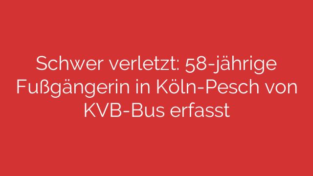 Schwer verletzt: 58-jährige Fußgängerin in Köln-Pesch von KVB-Bus erfasst