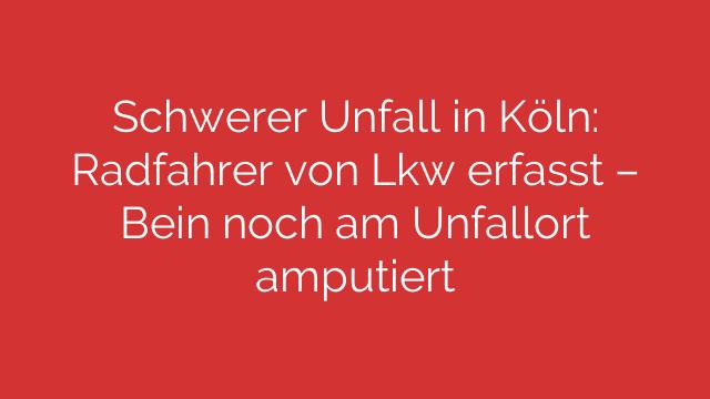 Schwerer Unfall in Köln: Radfahrer von Lkw erfasst – Bein noch am Unfallort amputiert