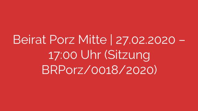 Beirat Porz Mitte   27.02.2020 – 17:00 Uhr (Sitzung BRPorz/0018/2020)