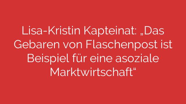 """Lisa-Kristin Kapteinat: """"Das Gebaren von Flaschenpost ist Beispiel für eine asoziale Marktwirtschaft"""""""