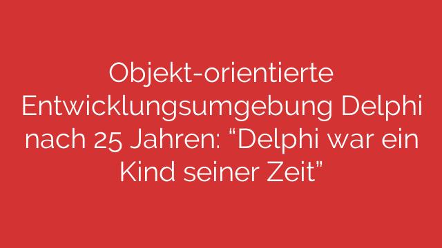 """Objekt-orientierte Entwicklungsumgebung Delphi nach 25 Jahren: """"Delphi war ein Kind seiner Zeit"""""""